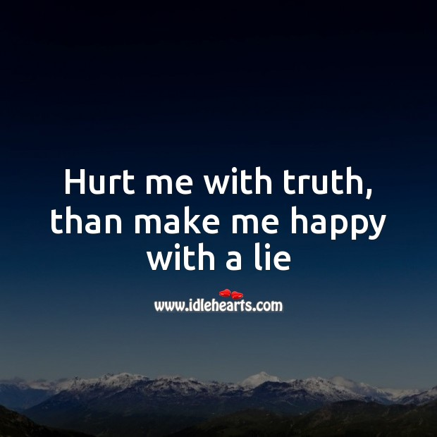 Hurt me with truth, than make me happy with a lie Hurt Quotes Image