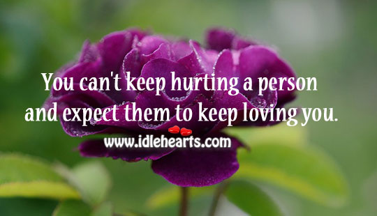 Hurting A Person And Expect Them To Keep Loving You.