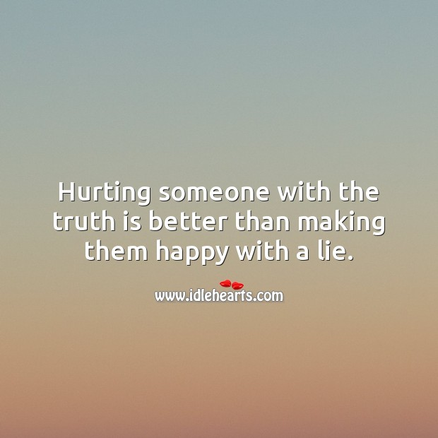Hurting someone with the truth is better than making them happy with a lie. Truth Quotes Image