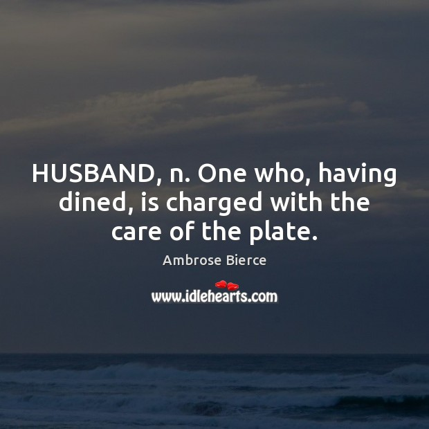 Image, HUSBAND, n. One who, having dined, is charged with the care of the plate.