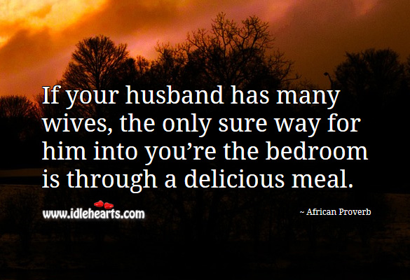 If your husband has many wives, the only sure way for him into you're the bedroom is through a delicious meal. African Proverbs Image
