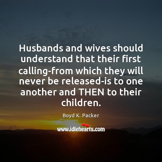 Husbands and wives should understand that their first calling-from which they will Boyd K. Packer Picture Quote