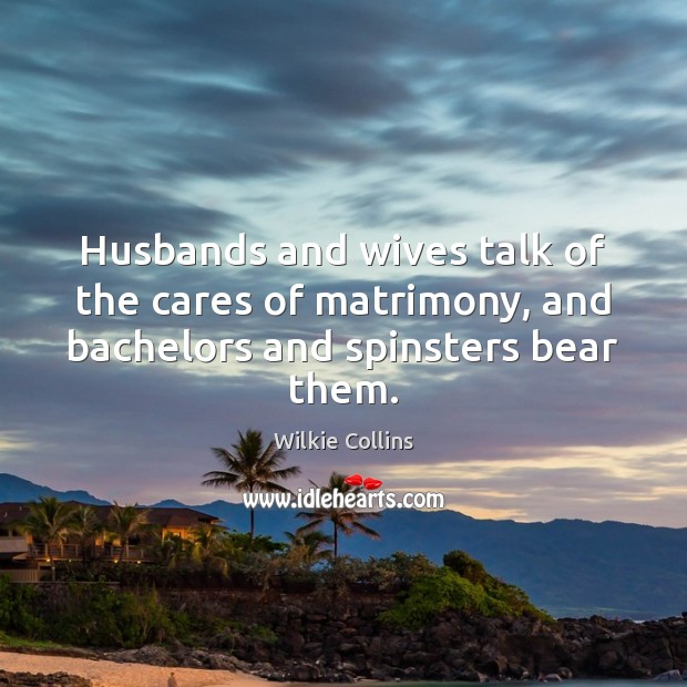 Husbands and wives talk of the cares of matrimony, and bachelors and spinsters bear them. Wilkie Collins Picture Quote