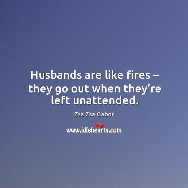 Husbands are like fires – they go out when they're left unattended. Image