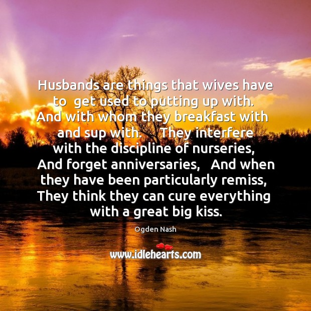 Husbands are things that wives have to  get used to putting up Ogden Nash Picture Quote