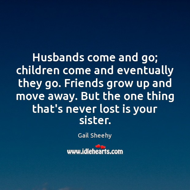 Husbands come and go; children come and eventually they go. Friends grow Image
