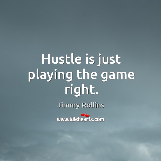 Hustle is just playing the game right. Image