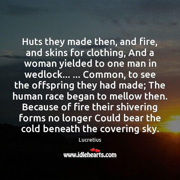Huts they made then, and fire, and skins for clothing, And a Lucretius Picture Quote