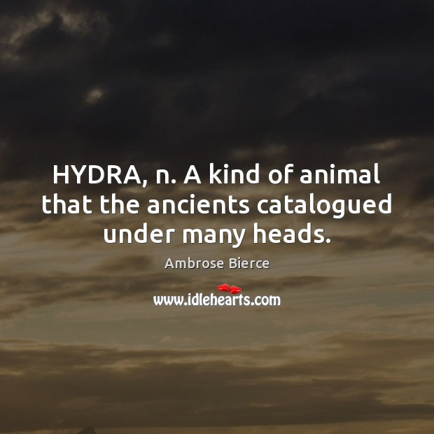 Image, HYDRA, n. A kind of animal that the ancients catalogued under many heads.