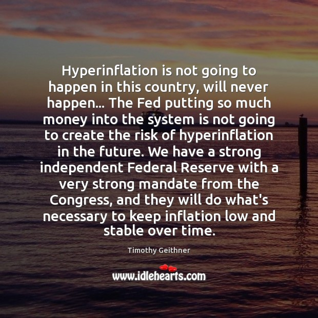 Hyperinflation is not going to happen in this country, will never happen… Timothy Geithner Picture Quote