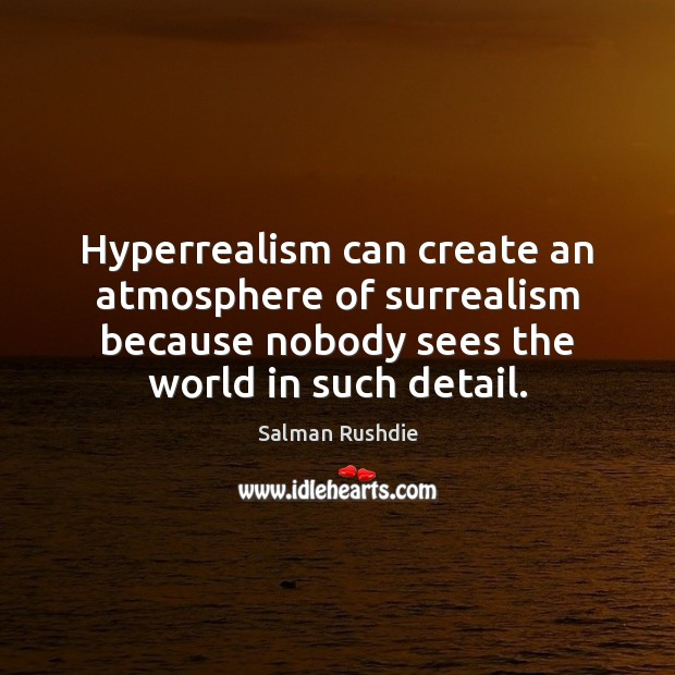 Hyperrealism can create an atmosphere of surrealism because nobody sees the world Salman Rushdie Picture Quote