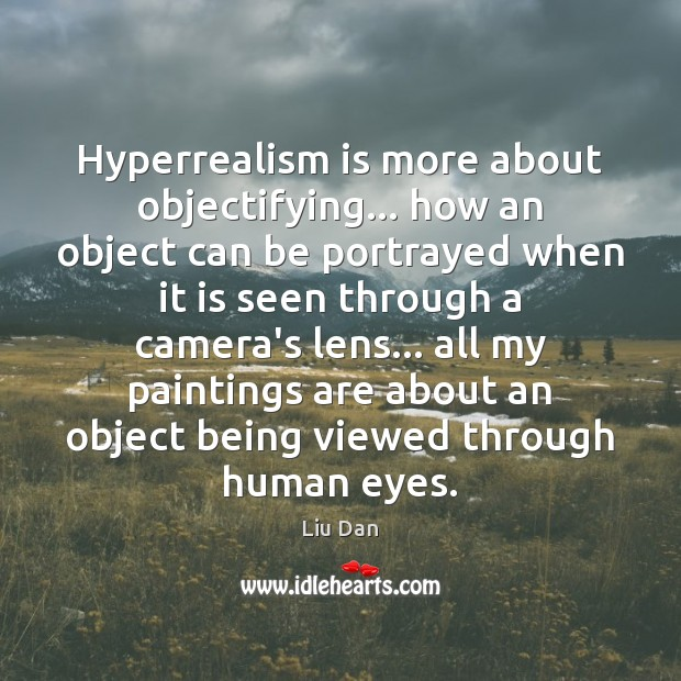 Hyperrealism is more about objectifying… how an object can be portrayed when Image