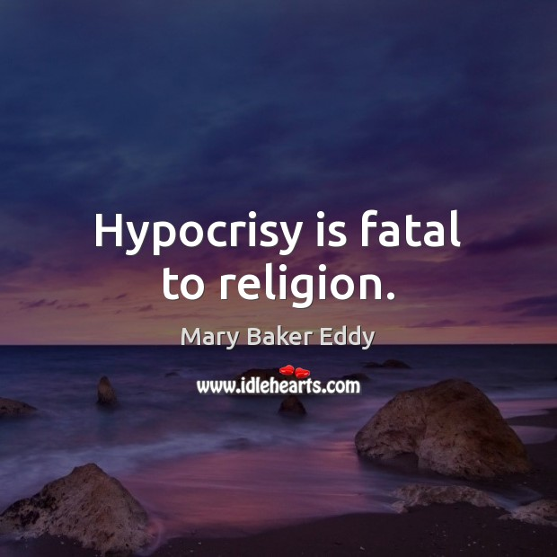 Hypocrisy is fatal to religion. Mary Baker Eddy Picture Quote