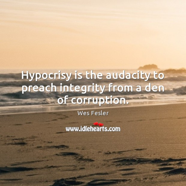 Hypocrisy is the audacity to preach integrity from a den of corruption. Wes Fesler Picture Quote