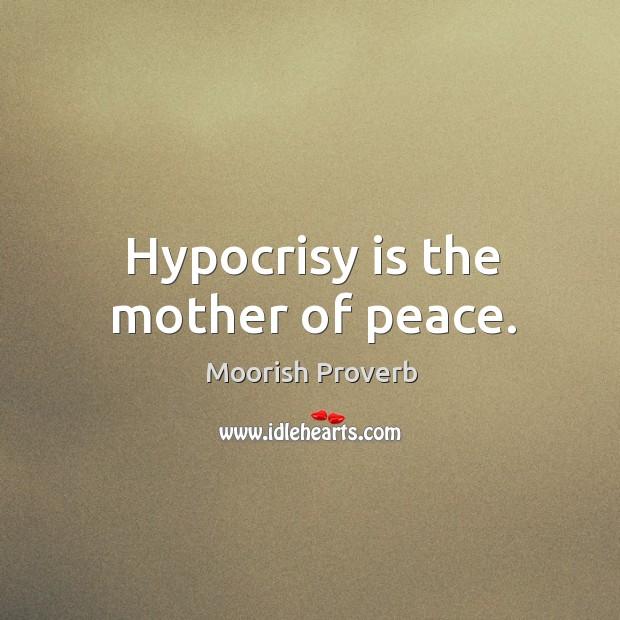 Hypocrisy is the mother of peace. Moorish Proverbs Image