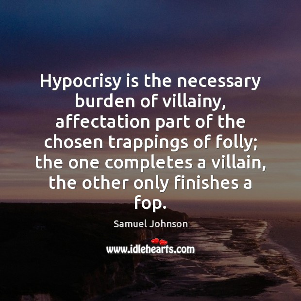 Hypocrisy is the necessary burden of villainy, affectation part of the chosen Image