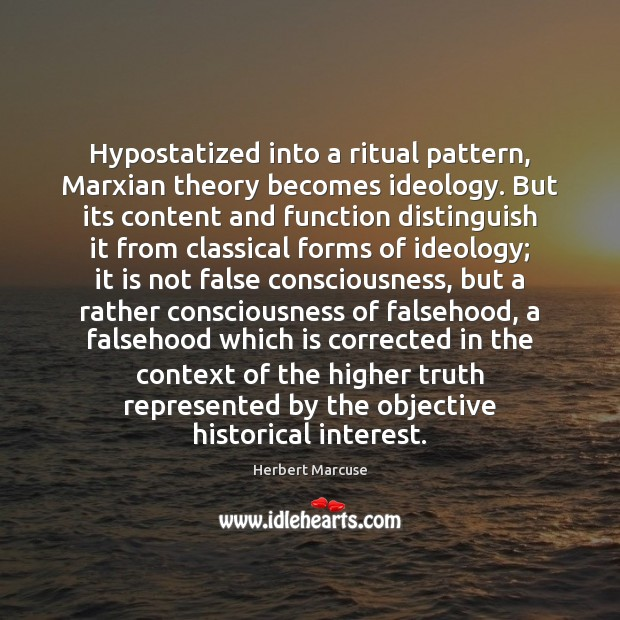 Hypostatized into a ritual pattern, Marxian theory becomes ideology. But its content Herbert Marcuse Picture Quote