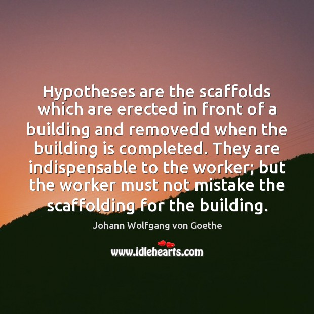 Hypotheses are the scaffolds which are erected in front of a building Image