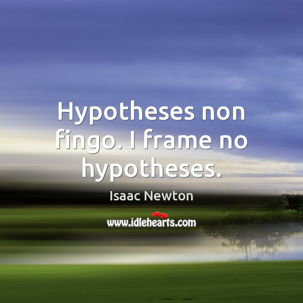 Isaac Newton Picture Quote image saying: Hypotheses non fingo. I frame no hypotheses.