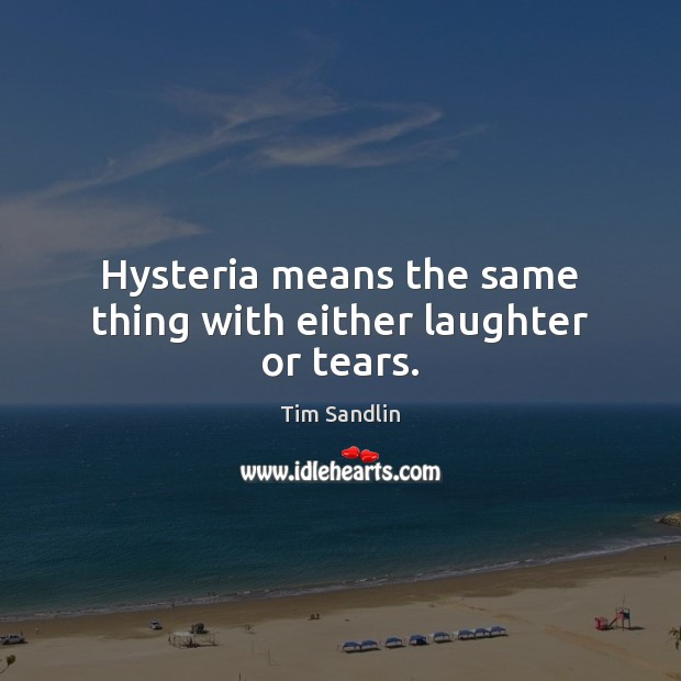 Hysteria means the same thing with either laughter or tears. Image