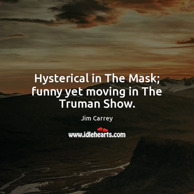 Hysterical in The Mask; funny yet moving in The Truman Show. Jim Carrey Picture Quote