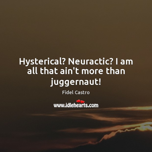 Hysterical? Neuractic? I am all that ain't more than juggernaut! Fidel Castro Picture Quote
