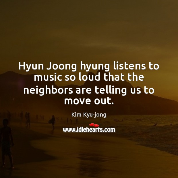 Image, Hyun Joong hyung listens to music so loud that the neighbors are telling us to move out.