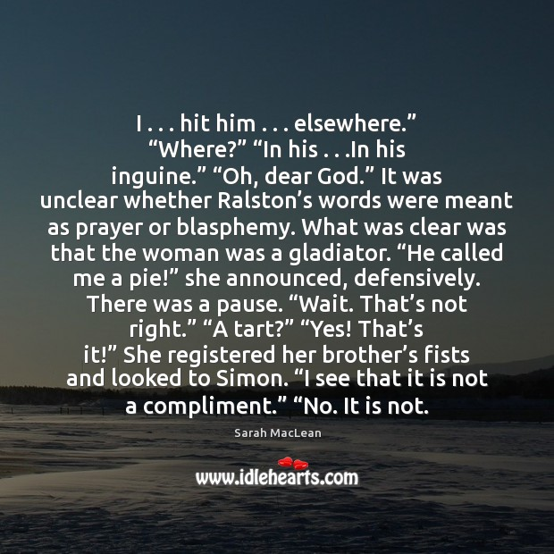 """I . . . hit him . . . elsewhere."""" """"Where?"""" """"In his . . .In his inguine."""" """"Oh, dear Sarah MacLean Picture Quote"""