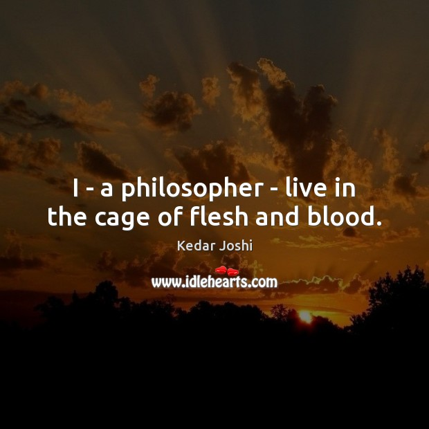 I – a philosopher – live in the cage of flesh and blood. Kedar Joshi Picture Quote