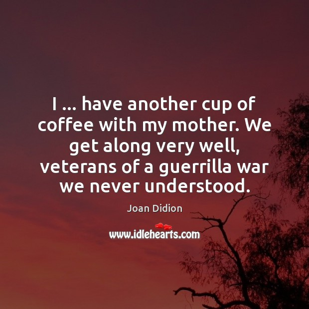 I … have another cup of coffee with my mother. We get along Joan Didion Picture Quote