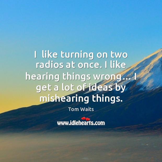 I  like turning on two radios at once. I like hearing things Image