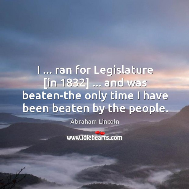 Image, I … ran for Legislature [in 1832] … and was beaten-the only time I have