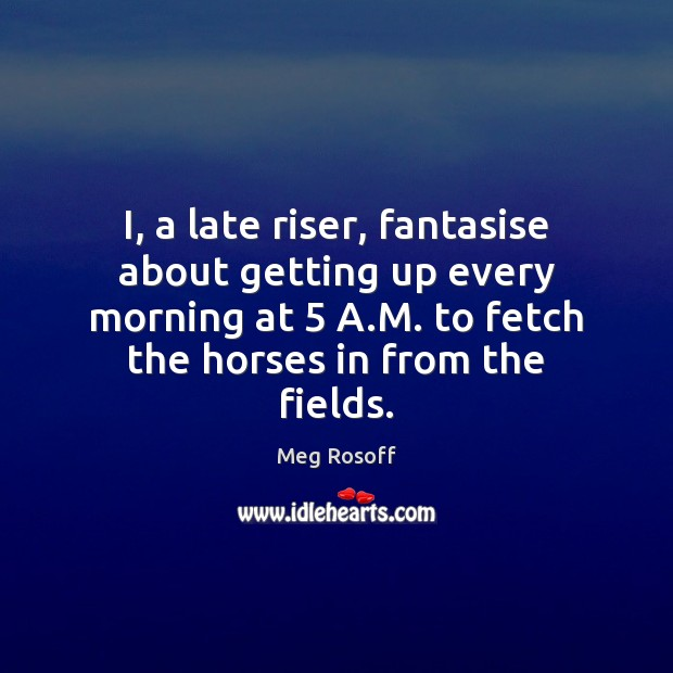I, a late riser, fantasise about getting up every morning at 5 A. Image