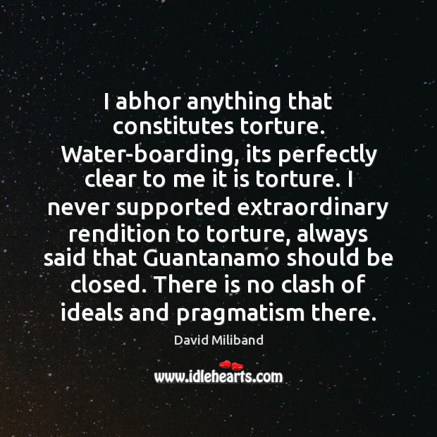 Image, I abhor anything that constitutes torture. Water-boarding, its perfectly clear to me