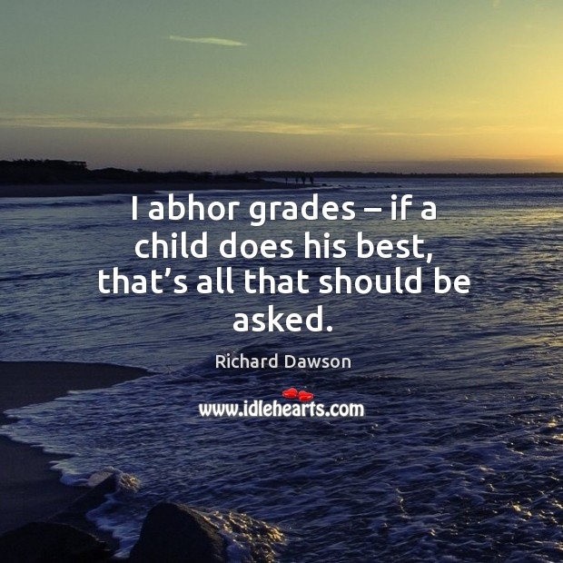I abhor grades – if a child does his best, that's all that should be asked. Image