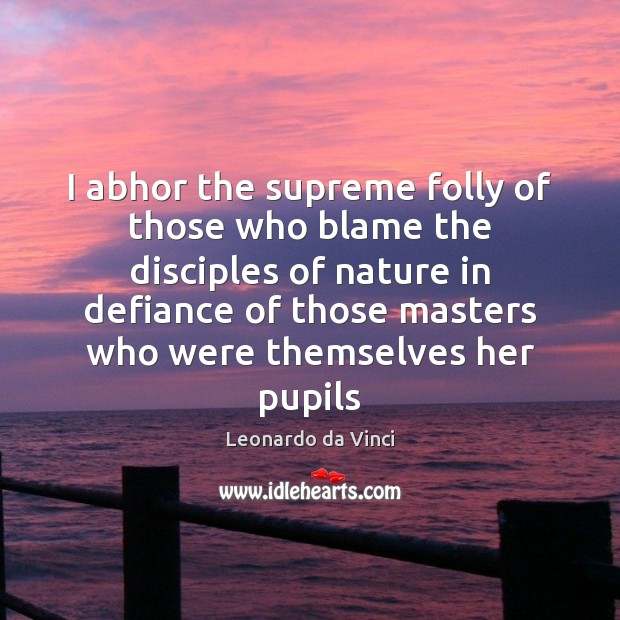 Image, I abhor the supreme folly of those who blame the disciples of