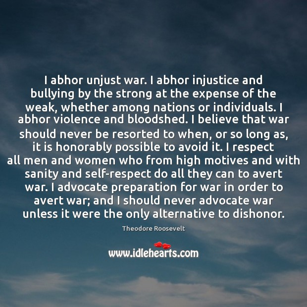 I abhor unjust war. I abhor injustice and bullying by the strong Theodore Roosevelt Picture Quote