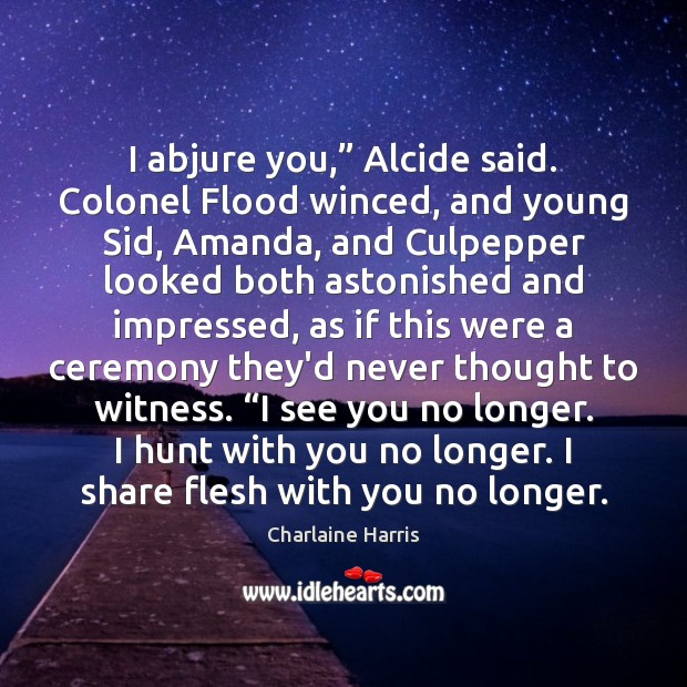 "I abjure you,"" Alcide said. Colonel Flood winced, and young Sid, Amanda, Charlaine Harris Picture Quote"