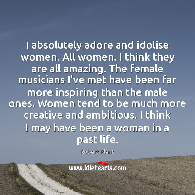 I absolutely adore and idolise women. All women. I think they are Robert Plant Picture Quote