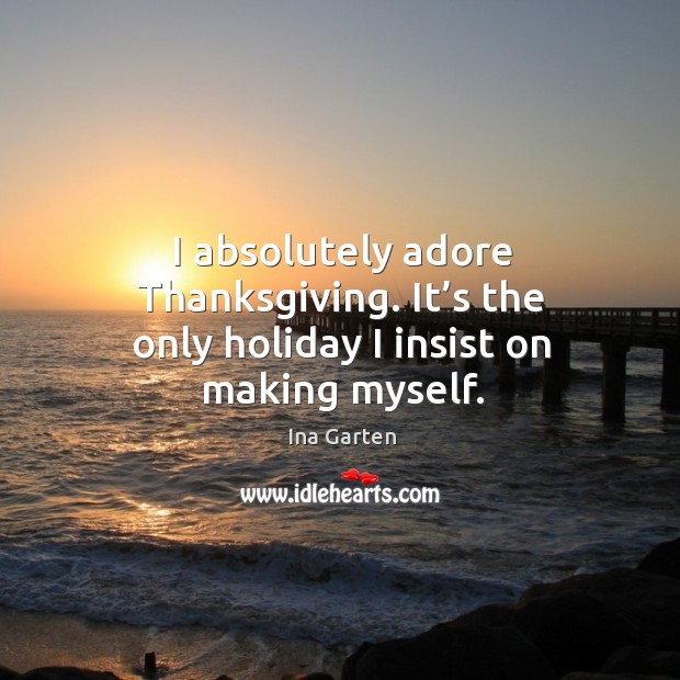 I absolutely adore thanksgiving. It's the only holiday I insist on making myself. Ina Garten Picture Quote