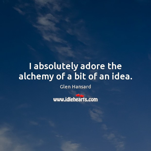I absolutely adore the alchemy of a bit of an idea. Glen Hansard Picture Quote