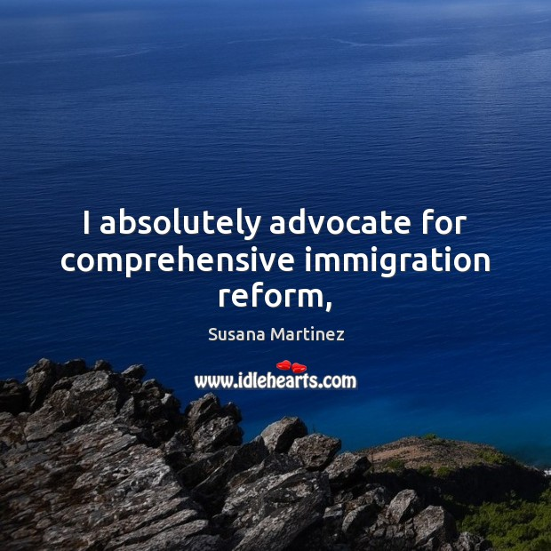 I absolutely advocate for comprehensive immigration reform, Image