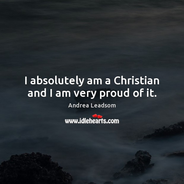 Image, I absolutely am a Christian and I am very proud of it.