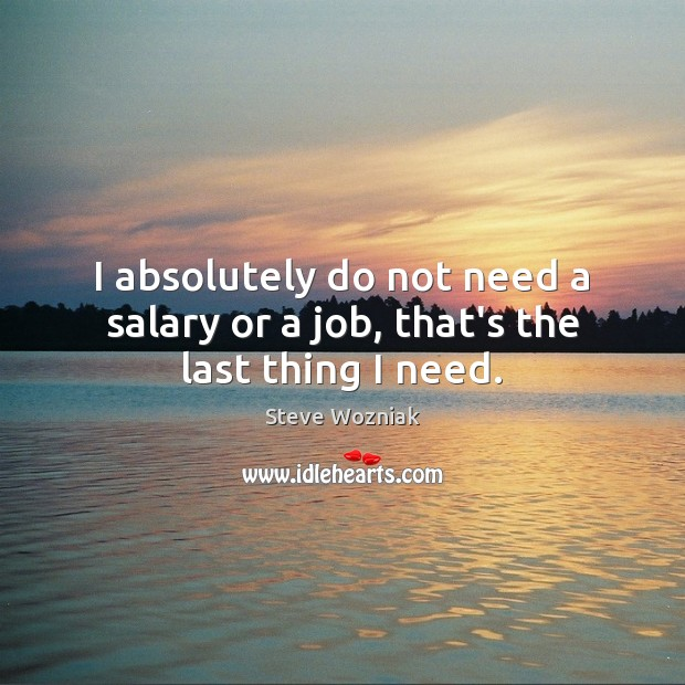 I absolutely do not need a salary or a job, that's the last thing I need. Salary Quotes Image