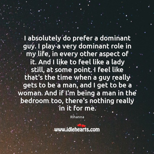 I absolutely do prefer a dominant guy. I play a very dominant Image