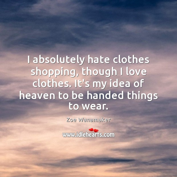 I absolutely hate clothes shopping, though I love clothes. It's my idea Image
