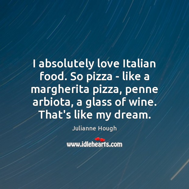 I absolutely love Italian food. So pizza – like a margherita pizza, Julianne Hough Picture Quote