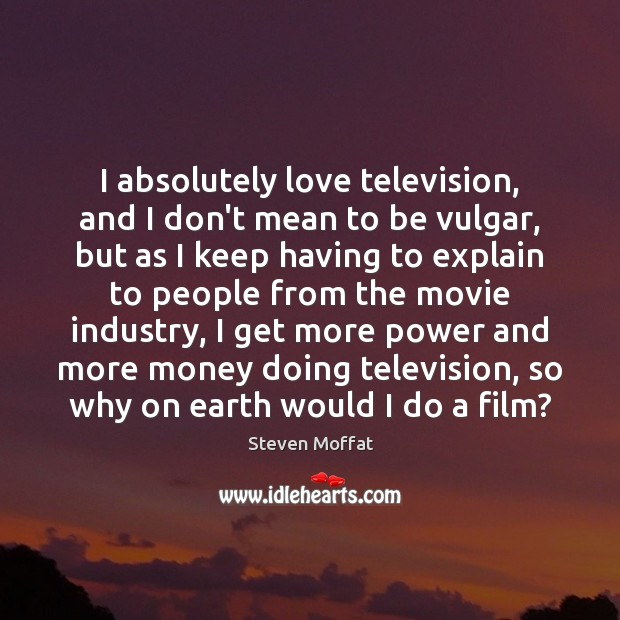 I absolutely love television, and I don't mean to be vulgar, but Steven Moffat Picture Quote