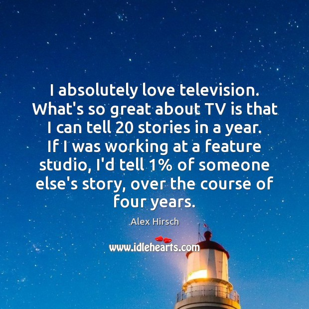 Image, I absolutely love television. What's so great about TV is that I
