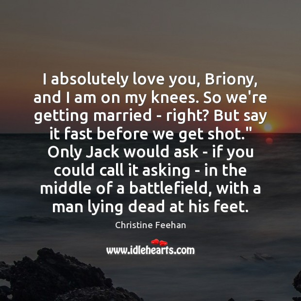 I absolutely love you, Briony, and I am on my knees. So Christine Feehan Picture Quote